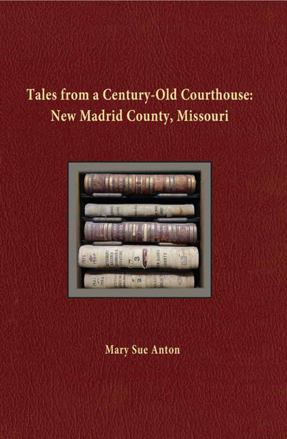 Tales of a Century-Old Courthouse: New Madrid County, Missouri, Mary Sue Anton