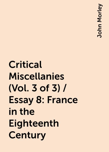Critical Miscellanies (Vol. 3 of 3) / Essay 8: France in the Eighteenth Century, John Morley