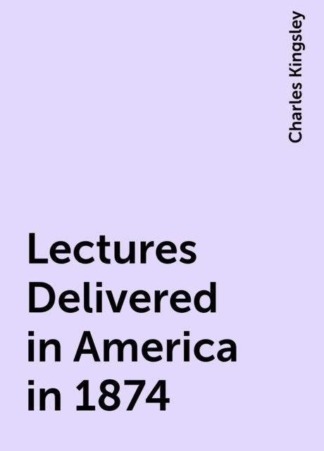 Lectures Delivered in America in 1874, Charles Kingsley