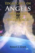 Edgar Cayce on Angels, Archangels and the Unseen Forces, Robert Grant