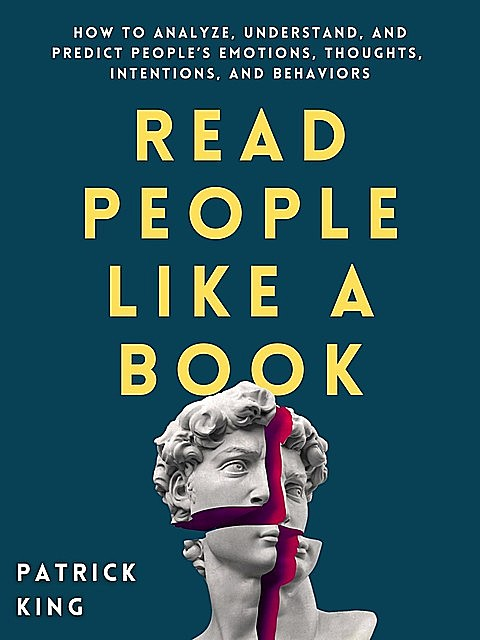 Read People Like a Book: How to Analyze, Understand, and Predict People's Emotions, Thoughts, Intentions, and Behaviors, Patrick King