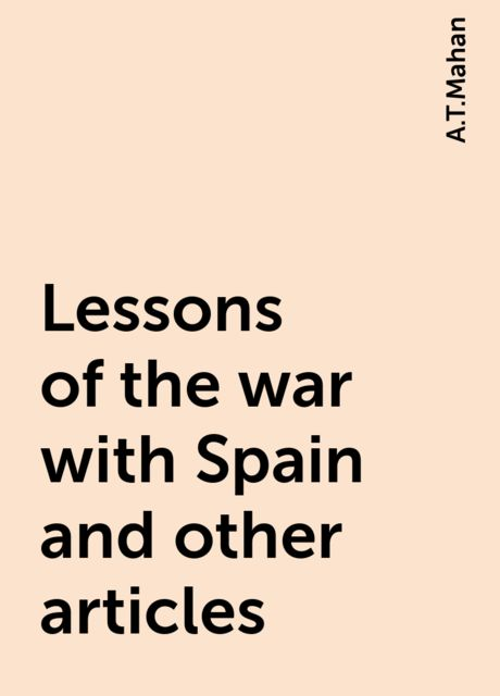 Lessons of the war with Spain and other articles, A.T.Mahan