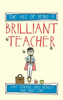 The Art of Being a Brilliant Teacher, Amy Bradley, Andy Cope, Chris Henley, Gary Toward
