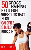 The Top 50 Kettlebell Cross Training Workouts That Burn Calories & Build Muscle, R.M. Lewis