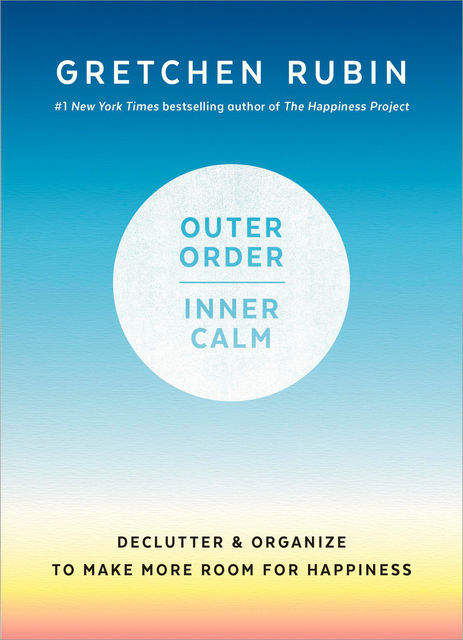 Outer Order, Inner Calm : Declutter and Organize to Make More Room for Happiness, Gretchen Rubin