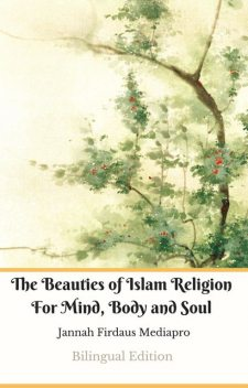 The Beauties of Islam Religion For Mind, Body and Soul Bilingual Edition, Jannah Firdaus Mediapro