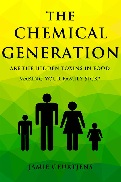 The Chemical Generation – Are the HIDDEN toxins in food making your family sick, Jamie Geurtjens