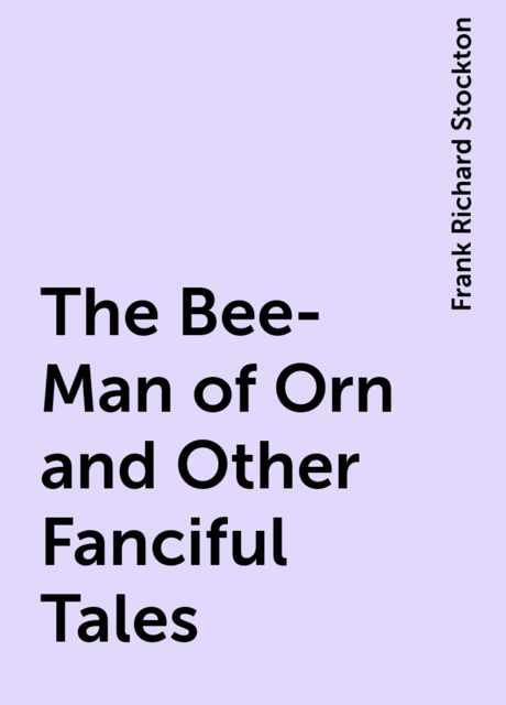 The Bee-Man of Orn and Other Fanciful Tales, Frank Richard Stockton