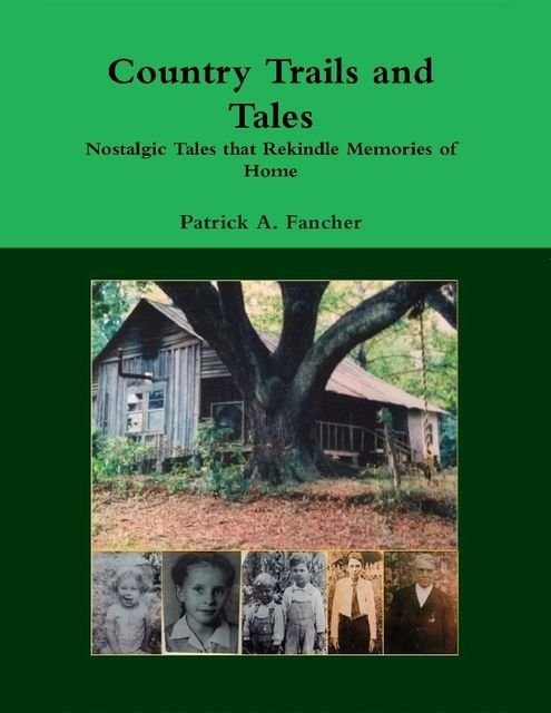 Country Trails and Tales: Nostalgic Tales That Rekindle Memories of Home, Patrick A.Fancher
