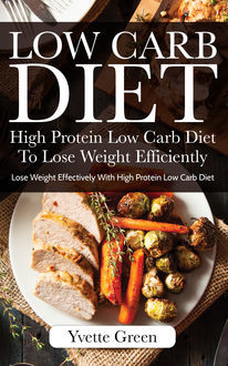 Low Carb Diet: High Protein Low Carb Diet To Lose Weight Efficiently, Yvette Green