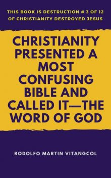 Christianity Presented a Most Confusing Bible and Called it—the Word of God, Rodolfo Martin Vitangcol