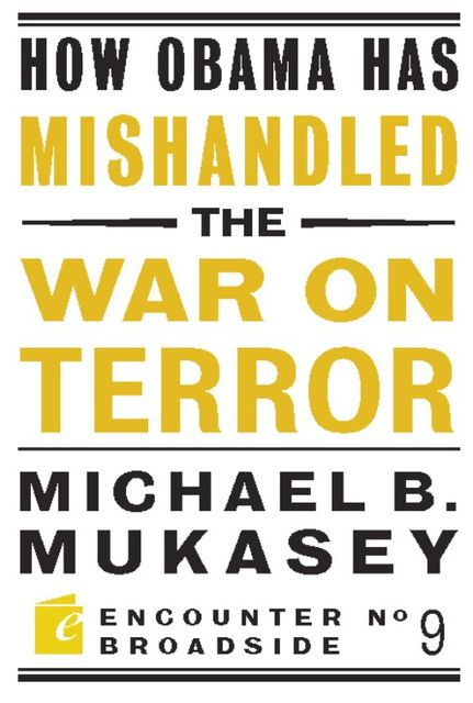 How Obama Has Mishandled the War on Terror, Michael Bernard Mukasey