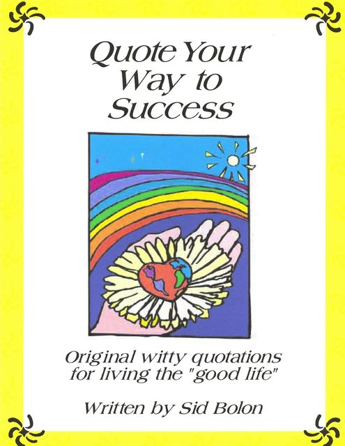 Quote Your Way to Success: Original Witty Quotations for Living the Good Life, Sid Bolon