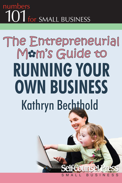 The Entrepreneurial Mom's Guide to Running Your Own Business, Kathryn Bechthold