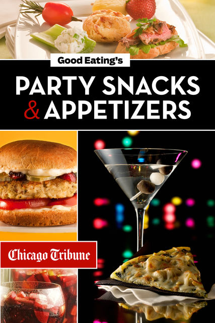 Good Eating's Party Snacks and Appetizers, Chicago Tribune Staff