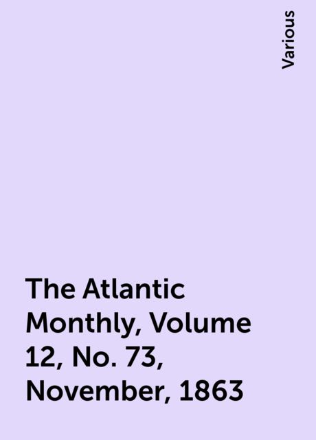 The Atlantic Monthly, Volume 12, No. 73, November, 1863, Various