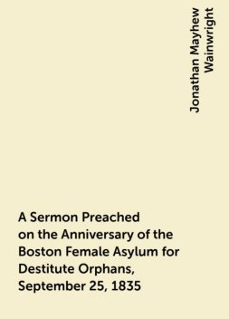 A Sermon Preached on the Anniversary of the Boston Female Asylum for Destitute Orphans, September 25, 1835, Jonathan Mayhew Wainwright