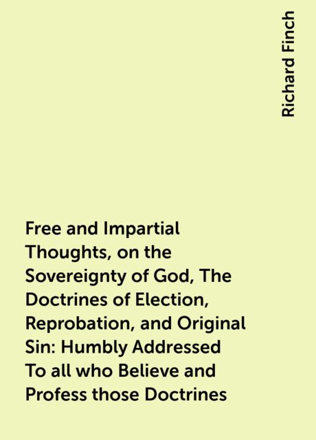 Free and Impartial Thoughts, on the Sovereignty of God, The Doctrines of Election, Reprobation, and Original Sin: Humbly Addressed To all who Believe and Profess those Doctrines, Richard Finch