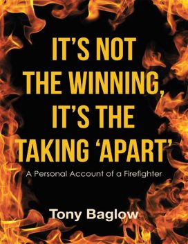 It's Not the Winning, It's the Taking 'Apart': A Personal Account of a Firefighter, Tony Baglow