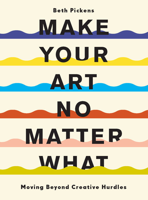 Make Your Art No Matter What, Beth Pickens