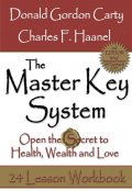 The Master Key System: 2nd Edition: Open the Secret to Health, Wealth and Love, 24 Lesson Workbook, Haanel Charles, Donald Gordon Carty