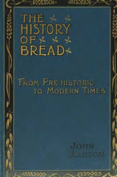 The History of Bread From Pre-historic to Modern Times, John Ashton
