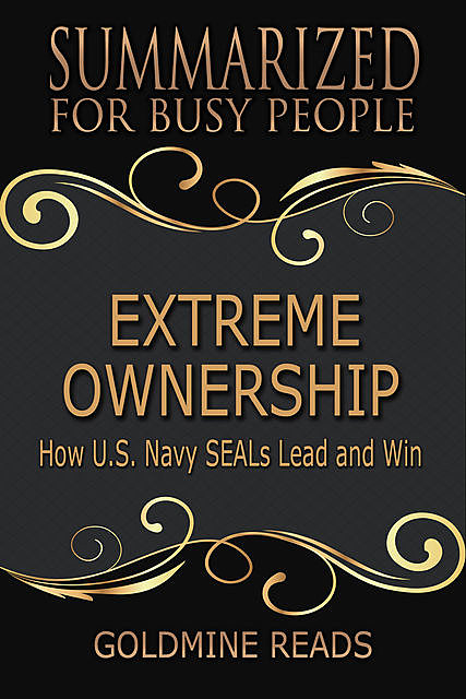 Extreme Ownership – Summarized for Busy People: How U S Navy Seals Lead and Win, Goldmine Reads