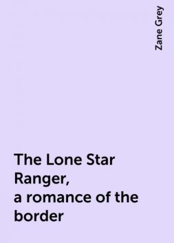 The Lone Star Ranger, a romance of the border, Zane Grey