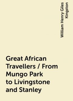 Great African Travellers / From Mungo Park to Livingstone and Stanley, William Henry Giles Kingston