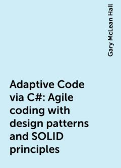 Adaptive Code via C#: Agile coding with design patterns and SOLID principles, Gary McLean Hall