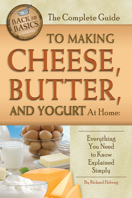 The Complete Guide to Making Cheese, Butter, and Yogurt at Home, Richard Helweg