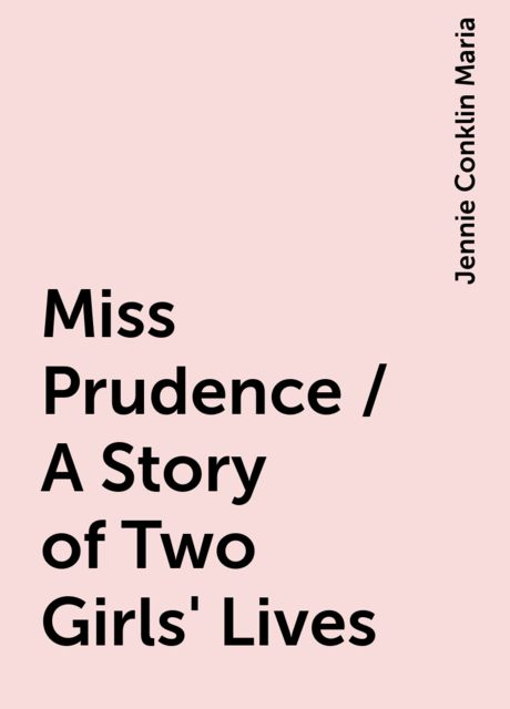 Miss Prudence / A Story of Two Girls' Lives, Jennie Conklin Maria