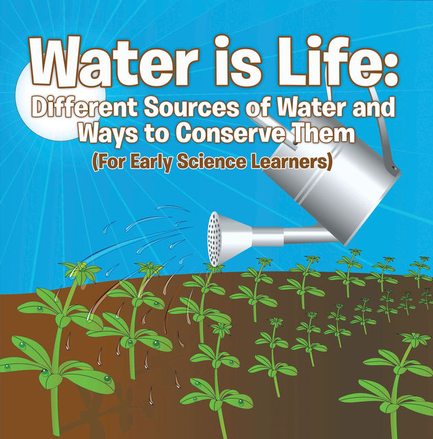 Water is Life: Different Sources of Water and Ways to Conserve Them (For Early Science Learners), Baby Professor