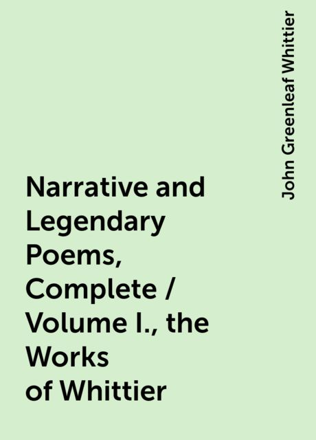 Narrative and Legendary Poems, Complete / Volume I., the Works of Whittier, John Greenleaf Whittier