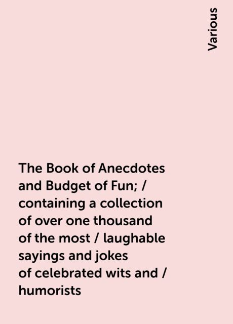 The Book of Anecdotes and Budget of Fun; / containing a collection of over one thousand of the most / laughable sayings and jokes of celebrated wits and / humorists, Various