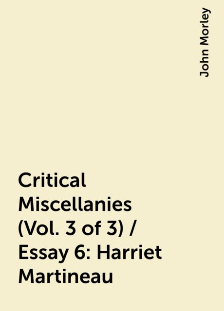 Critical Miscellanies (Vol. 3 of 3) / Essay 6: Harriet Martineau, John Morley