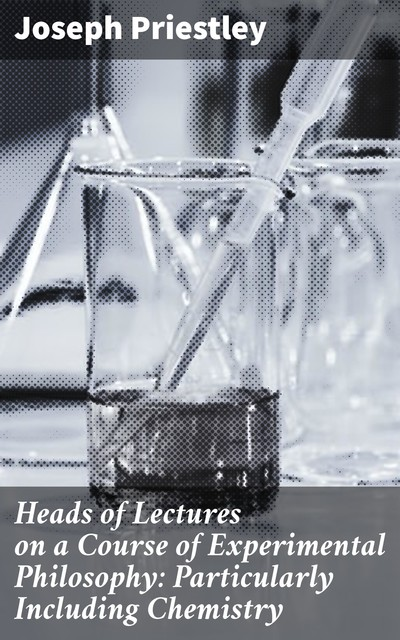 Heads of Lectures on a Course of Experimental Philosophy: Particularly Including Chemistry, Joseph Priestley