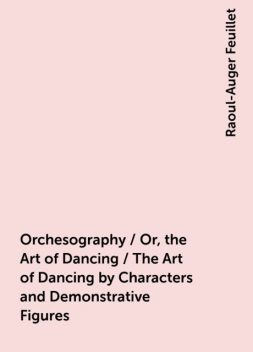 Orchesography / Or, the Art of Dancing / The Art of Dancing by Characters and Demonstrative Figures, Raoul-Auger Feuillet
