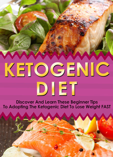 Ketogenic Diet: Discover And Learn These Beginner Tips To Adopting The Ketogenic Diet To Lose Weight FAST, Old Natural Ways