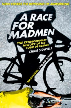 A Race for Madmen: A History of the Tour de France, Chris Sidwells