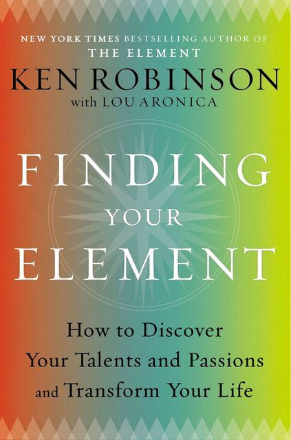 Finding Your Element: How to Discover Your Talents and Passions and Transform Your Life, Ken Robinson