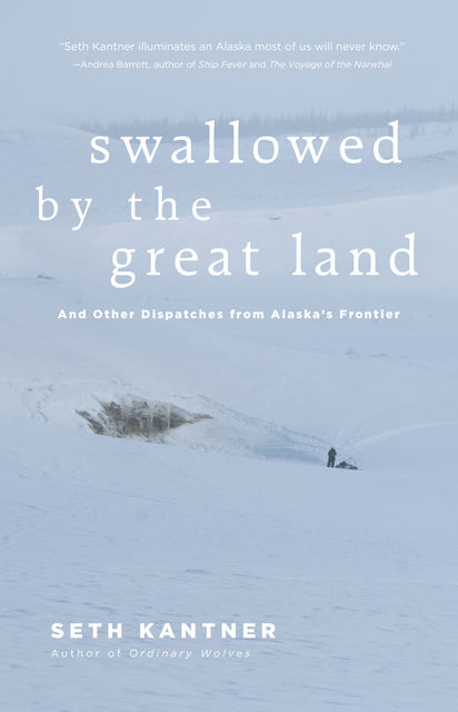 Swallowed by the Great Land, Seth Kantner