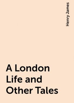 A London Life and Other Tales, Henry James