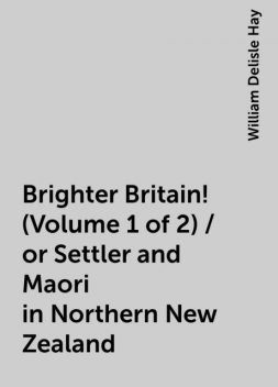 Brighter Britain! (Volume 1 of 2) / or Settler and Maori in Northern New Zealand, William Delisle Hay