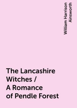 The Lancashire Witches / A Romance of Pendle Forest, William Harrison Ainsworth