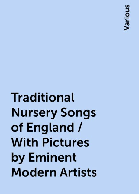 Traditional Nursery Songs of England / With Pictures by Eminent Modern Artists, Various