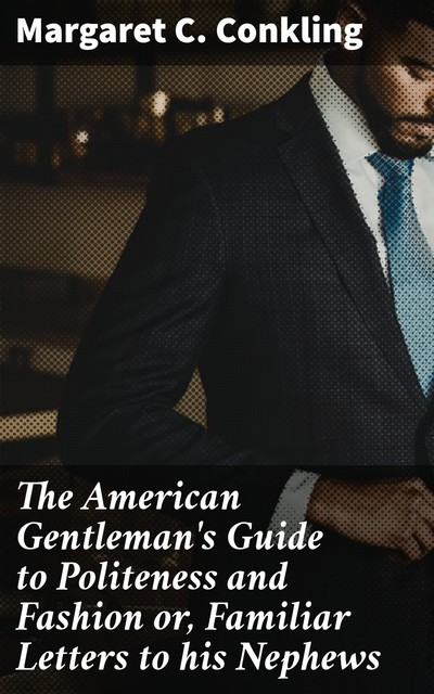 The American Gentleman's Guide to Politeness and Fashion or, Familiar Letters to his Nephews, Margaret C. Conkling