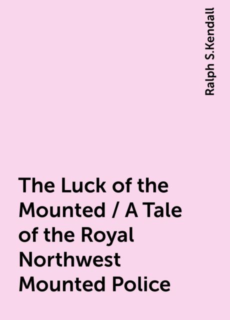 The Luck of the Mounted / A Tale of the Royal Northwest Mounted Police, Ralph S.Kendall