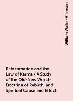 Reincarnation and the Law of Karma / A Study of the Old-New World-Doctrine of Rebirth, and Spiritual Cause and Effect, William Walker Atkinson