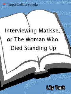 Interviewing Matisse, or The Woman Who Died Standing Up, Lily Tuck